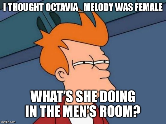 Futurama Fry Meme | I THOUGHT OCTAVIA_MELODY WAS FEMALE WHAT'S SHE DOING IN THE MEN'S ROOM? | image tagged in memes,futurama fry | made w/ Imgflip meme maker