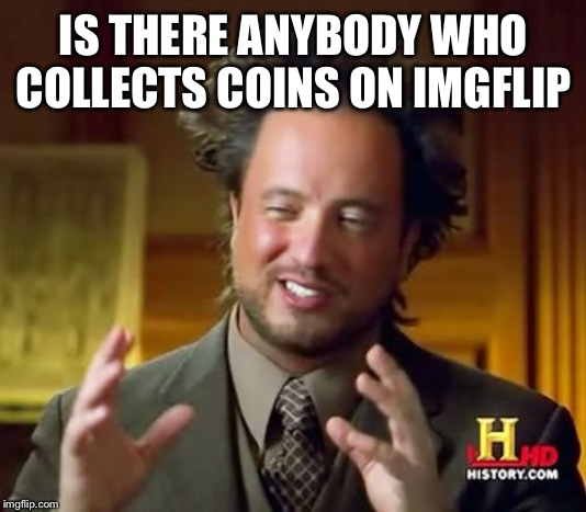 Ancient Aliens | IS THERE ANYBODY WHO COLLECTS COINS ON IMGFLIP | image tagged in memes,ancient aliens | made w/ Imgflip meme maker