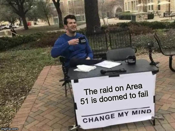 Change My Mind Meme | The raid on Area 51 is doomed to fail | image tagged in memes,change my mind | made w/ Imgflip meme maker