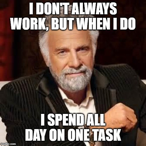Dos Equis Guy Awesome |  I DON'T ALWAYS WORK, BUT WHEN I DO; I SPEND ALL DAY ON ONE TASK | image tagged in dos equis guy awesome | made w/ Imgflip meme maker