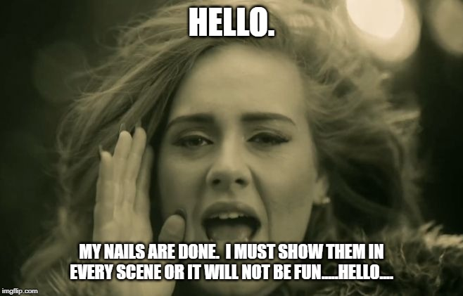 Adele Hello | HELLO. MY NAILS ARE DONE.  I MUST SHOW THEM IN EVERY SCENE OR IT WILL NOT BE FUN.....HELLO.... | image tagged in adele hello | made w/ Imgflip meme maker