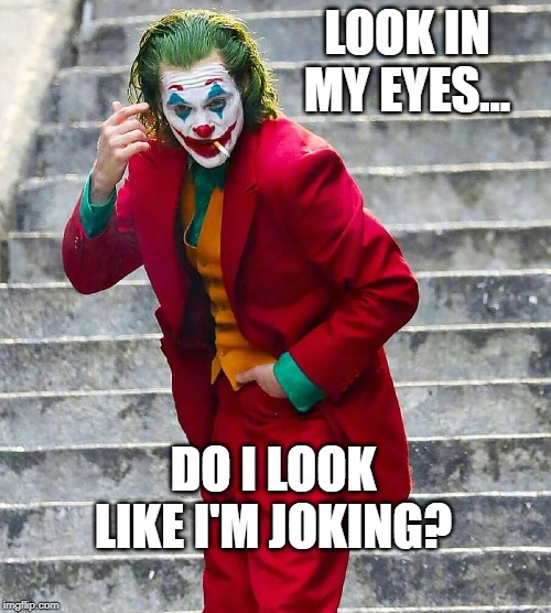 JOKER | LOOK IN MY EYES... DO I LOOK LIKE I'M JOKING? | image tagged in joker | made w/ Imgflip meme maker