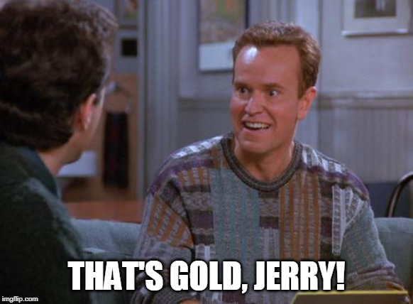 That's Gold Jerry  | THAT'S GOLD, JERRY! | image tagged in that's gold jerry | made w/ Imgflip meme maker