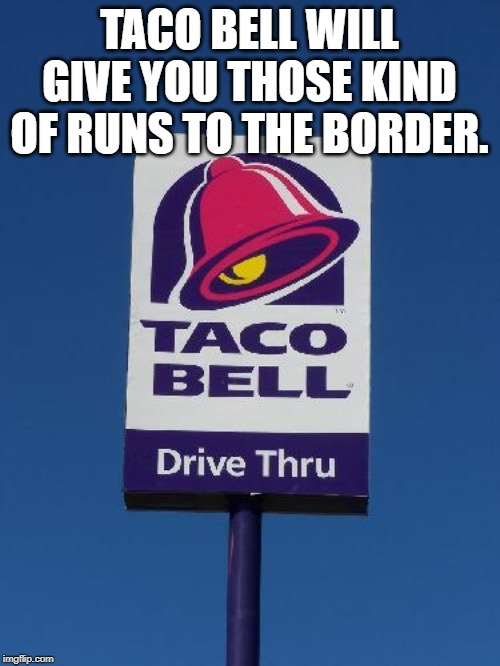 Taco Bell Sign | TACO BELL WILL GIVE YOU THOSE KIND OF RUNS TO THE BORDER. | image tagged in taco bell sign | made w/ Imgflip meme maker