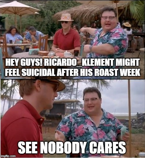 Roast Ricardo Klement week! 16th-22nd Sep. No mercy, No prisoners, Roast his British ass. You know what to do America!! | HEY GUYS! RICARDO_KLEMENT MIGHT FEEL SUICIDAL AFTER HIS ROAST WEEK SEE NOBODY CARES | image tagged in memes,see nobody cares,roast ricardo week,roasted,imgflip users,imgflip unite | made w/ Imgflip meme maker