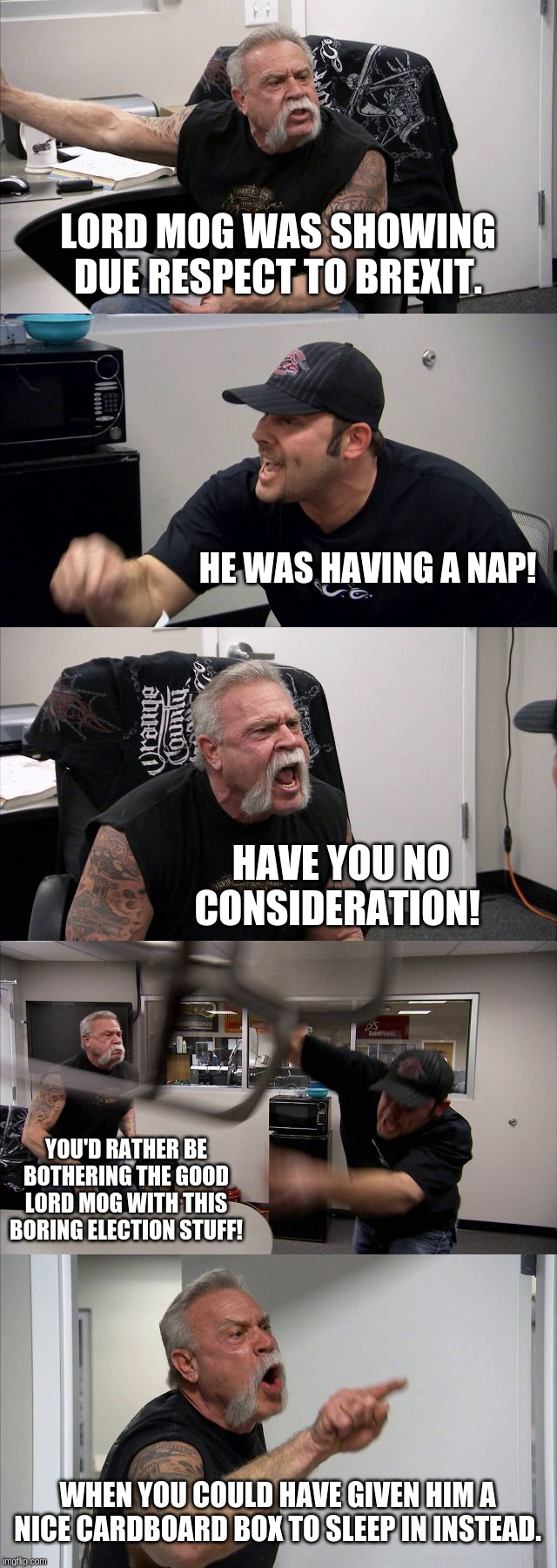 Lord Mog Napster | LORD MOG WAS SHOWING DUE RESPECT TO BREXIT. HE WAS HAVING A NAP! HAVE YOU NO CONSIDERATION! YOU'D RATHER BE BOTHERING THE GOOD LORD MOG WITH | image tagged in memes,american chopper argument,lord,mog,brexit | made w/ Imgflip meme maker