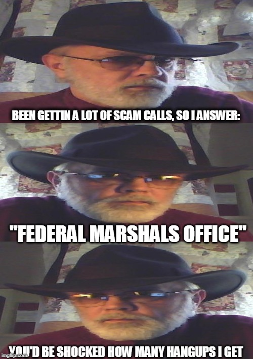 "New Marshal in town | BEEN GETTIN A LOT OF SCAM CALLS, SO I ANSWER: ""FEDERAL MARSHALS OFFICE"" YOU'D BE SHOCKED HOW MANY HANGUPS I GET 