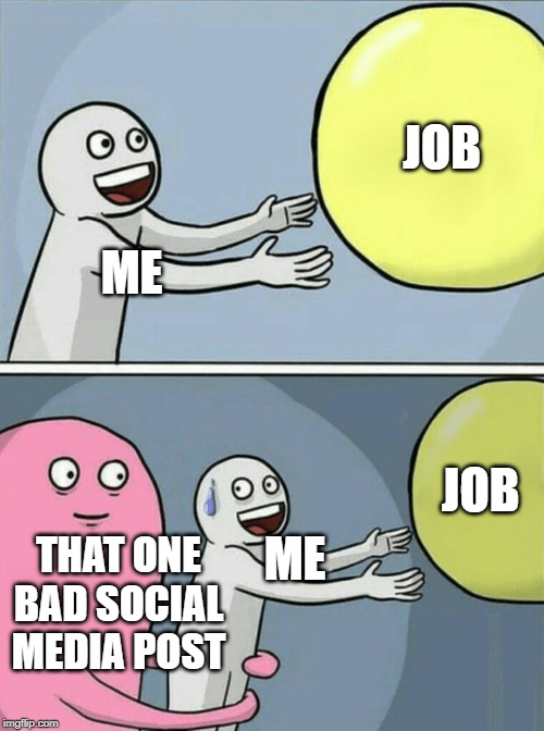 so true now adays lol | ME JOB ME THAT ONE BAD SOCIAL MEDIA POST JOB | image tagged in memes,running away balloon | made w/ Imgflip meme maker