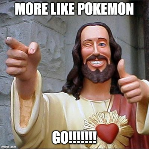 Buddy Christ Meme | MORE LIKE POKEMON GO!!!!!!! | image tagged in memes,buddy christ | made w/ Imgflip meme maker