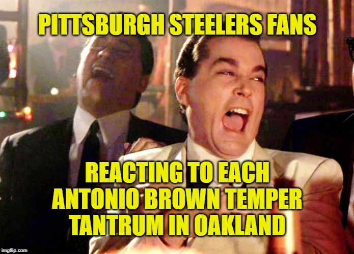 Pittsburgh Steelers got better with addition by subtraction: No more headaches and two draft picks! | PITTSBURGH STEELERS FANS REACTING TO EACH ANTONIO BROWN TEMPER TANTRUM IN OAKLAND | image tagged in memes,good fellas hilarious,pittsburgh steelers,antonio brown,tantrum,cry baby | made w/ Imgflip meme maker