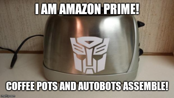 Autobot Toaster | I AM AMAZON PRIME! COFFEE POTS AND AUTOBOTS ASSEMBLE! | image tagged in autobot toaster | made w/ Imgflip meme maker