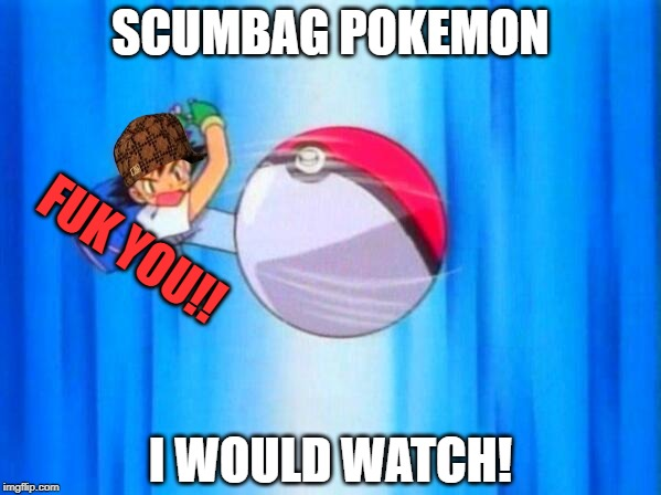 I choose you! | SCUMBAG POKEMON I WOULD WATCH! FUK YOU!! | image tagged in i choose you | made w/ Imgflip meme maker