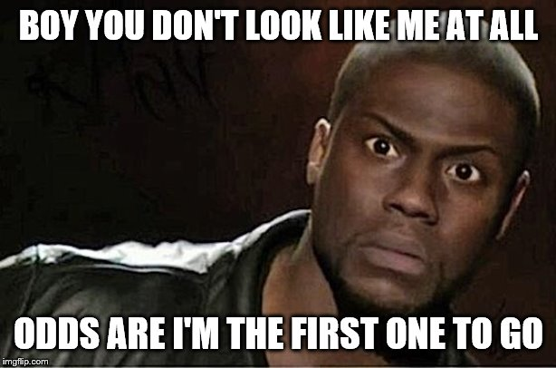 Kevin Hart Meme | BOY YOU DON'T LOOK LIKE ME AT ALL ODDS ARE I'M THE FIRST ONE TO GO | image tagged in memes,kevin hart | made w/ Imgflip meme maker