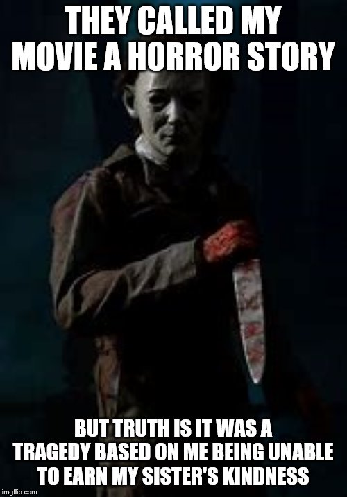 Micheal Myers | THEY CALLED MY MOVIE A HORROR STORY BUT TRUTH IS IT WAS A TRAGEDY BASED ON ME BEING UNABLE TO EARN MY SISTER'S KINDNESS | image tagged in micheal myers | made w/ Imgflip meme maker