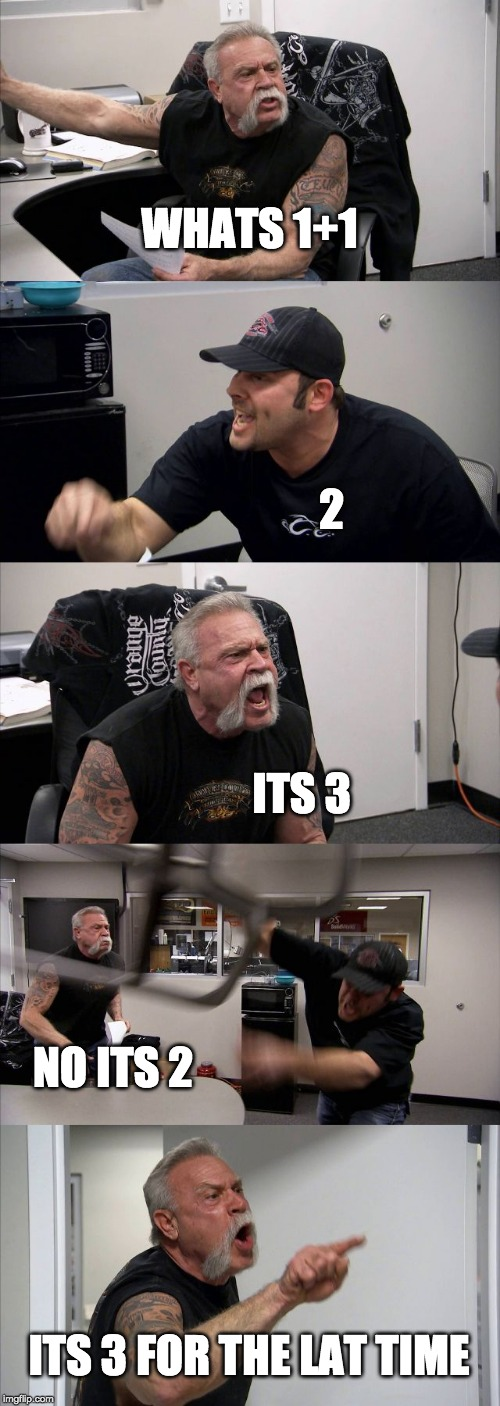 American Chopper Argument Meme |  WHATS 1+1; 2; ITS 3; NO ITS 2; ITS 3 FOR THE LAT TIME | image tagged in memes,american chopper argument | made w/ Imgflip meme maker