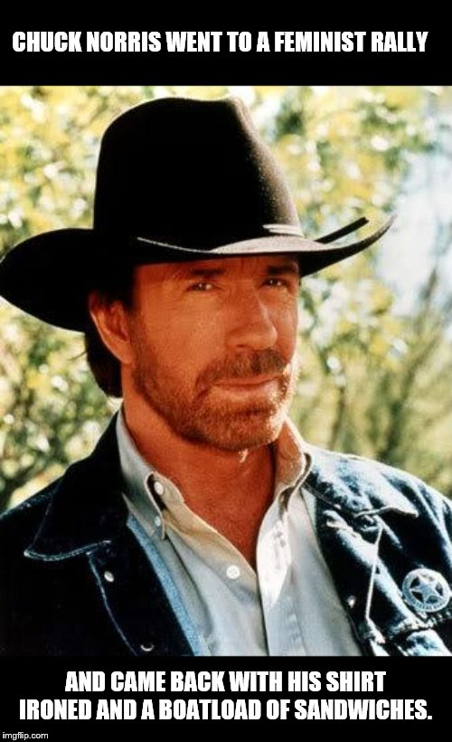 Chuck Norris |  CHUCK NORRIS WENT TO A FEMINIST RALLY; AND CAME BACK WITH HIS SHIRT IRONED AND A BOATLOAD OF SANDWICHES. | image tagged in memes,chuck norris,feminist,triggered feminist,sandwich | made w/ Imgflip meme maker