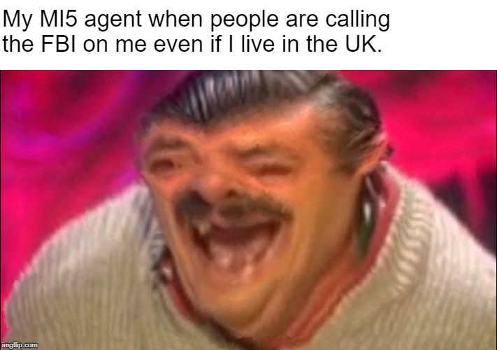 And yet they never think twice. | My MI5 agent when people are calling the FBI on me even if I live in the UK. | image tagged in laughing guy | made w/ Imgflip meme maker