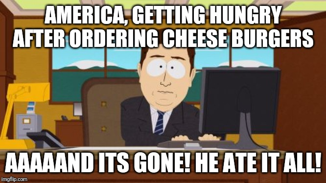 Aaaaand Its Gone | AMERICA, GETTING HUNGRY AFTER ORDERING CHEESE BURGERS AAAAAND ITS GONE! HE ATE IT ALL! | image tagged in memes,aaaaand its gone | made w/ Imgflip meme maker