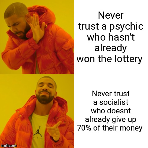 Drake Hotline Bling | Never trust a psychic who hasn't already won the lottery Never trust a socialist who doesnt already give up 70% of their money | image tagged in memes,drake hotline bling | made w/ Imgflip meme maker