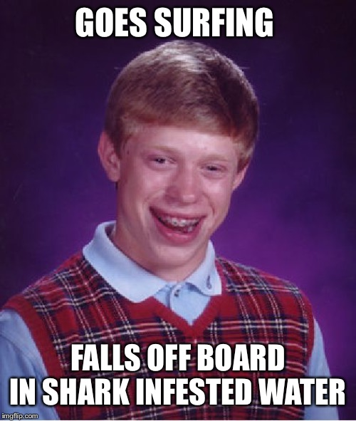 Bad Luck Brian Meme | GOES SURFING FALLS OFF BOARD IN SHARK INFESTED WATER | image tagged in memes,bad luck brian,surfing,shark | made w/ Imgflip meme maker