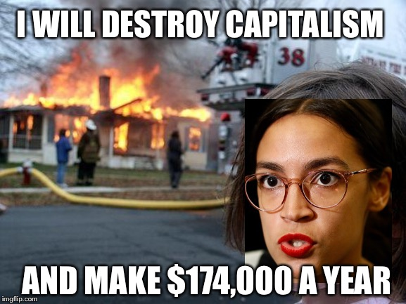Disaster Girl AOC |  I WILL DESTROY CAPITALISM; AND MAKE $174,000 A YEAR | image tagged in memes,disaster girl,aoc,alexandria ocasio-cortez,liberal hypocrisy,liberal logic | made w/ Imgflip meme maker