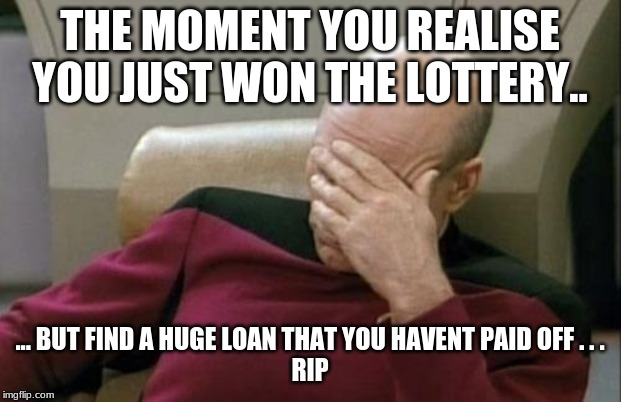 Captain Picard Facepalm Meme | THE MOMENT YOU REALISE YOU JUST WON THE LOTTERY.. ... BUT FIND A HUGE LOAN THAT YOU HAVENT PAID OFF . . . RIP | image tagged in memes,captain picard facepalm | made w/ Imgflip meme maker