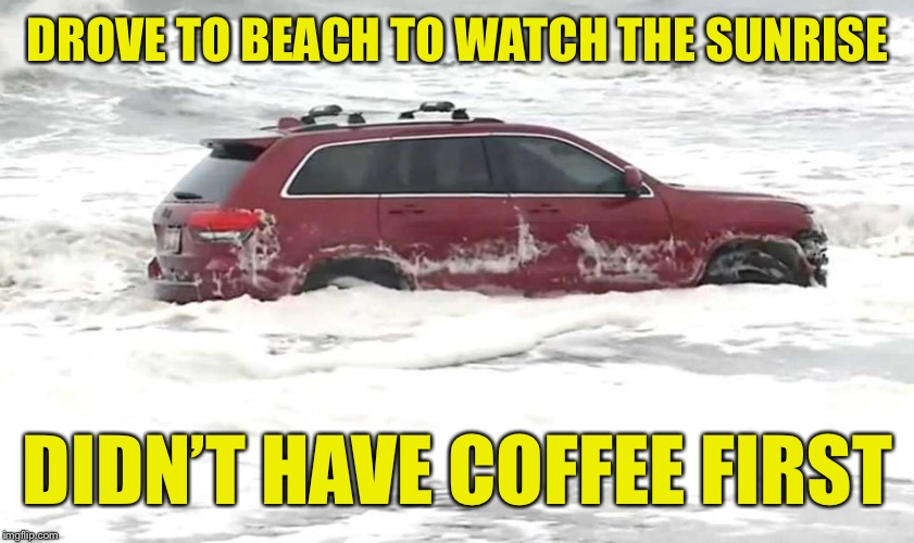 #Jeepwatch2019 | DROVE TO BEACH TO WATCH THE SUNRISE DIDN'T HAVE COFFEE FIRST | image tagged in hurricane dorian,jeep,coffee,car | made w/ Imgflip meme maker