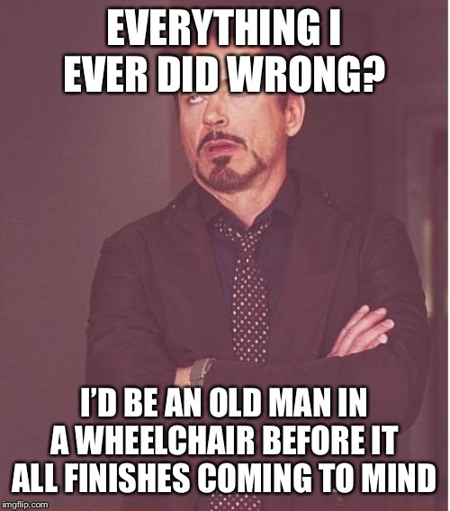 Face You Make Robert Downey Jr Meme | EVERYTHING I EVER DID WRONG? I'D BE AN OLD MAN IN A WHEELCHAIR BEFORE IT ALL FINISHES COMING TO MIND | image tagged in memes,face you make robert downey jr | made w/ Imgflip meme maker
