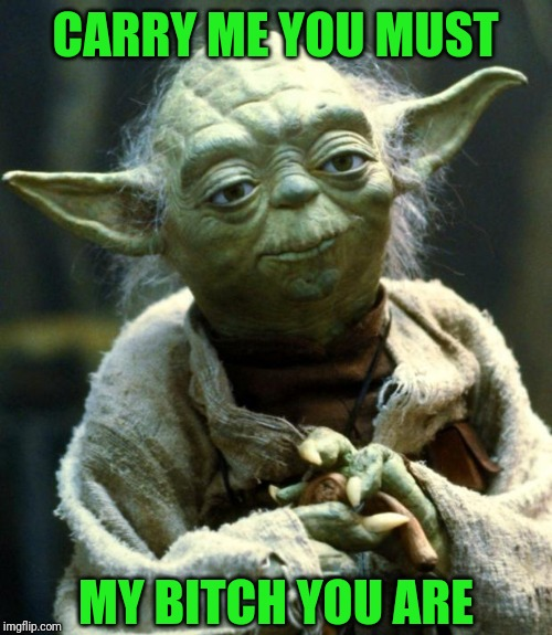 I've always thought that swamp scene was a bit too tom cruise | CARRY ME YOU MUST MY B**CH YOU ARE | image tagged in memes,star wars yoda,gay | made w/ Imgflip meme maker