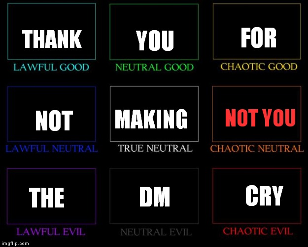 DM: What's your alignment? Player: Chaotic Neutral. DM, weeping: Ok | THANK YOU FOR NOT MAKING NOT YOU THE DM CRY | image tagged in alignment chart,dnd,not you | made w/ Imgflip meme maker