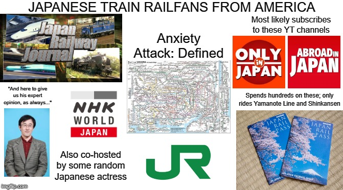"Japanese Train Railfans from America Starter Pack |  JAPANESE TRAIN RAILFANS FROM AMERICA; Most likely subscribes to these YT channels; Anxiety Attack: Defined; ""And here to give us his expert opinion, as always...""; Spends hundreds on these; only rides Yamanote Line and Shinkansen; Also co-hosted by some random Japanese actress 
