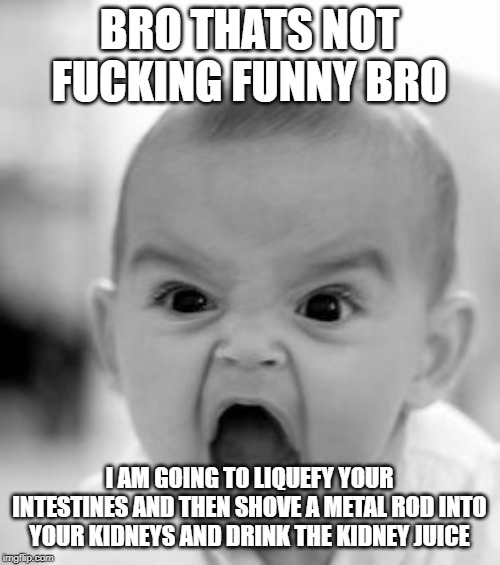 Angry Baby Meme | BRO THATS NOT F**KING FUNNY BRO I AM GOING TO LIQUEFY YOUR INTESTINES AND THEN SHOVE A METAL ROD INTO YOUR KIDNEYS AND DRINK THE KIDNEY JUIC | image tagged in memes,angry baby | made w/ Imgflip meme maker
