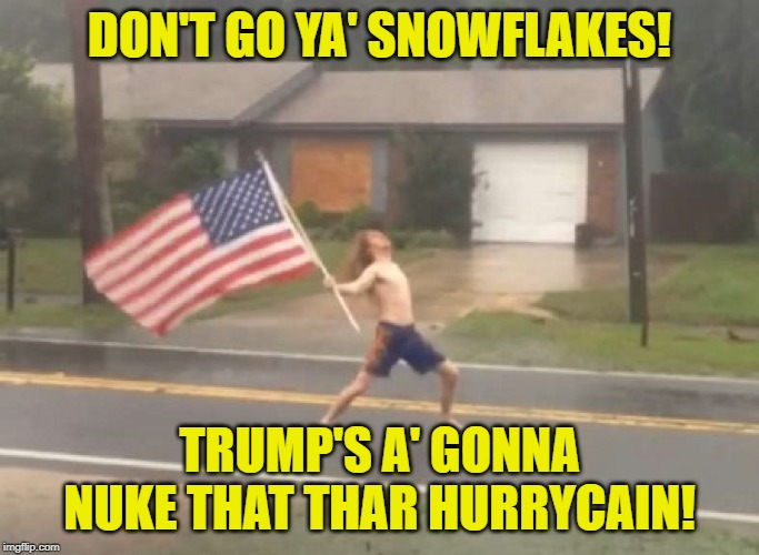 Here I Am, Nuke You Like A Hurricane! | DON'T GO YA' SNOWFLAKES! TRUMP'S A' GONNA NUKE THAT THAR HURRYCAIN! | image tagged in man standing with flag in hurricane,hurricane dorian | made w/ Imgflip meme maker