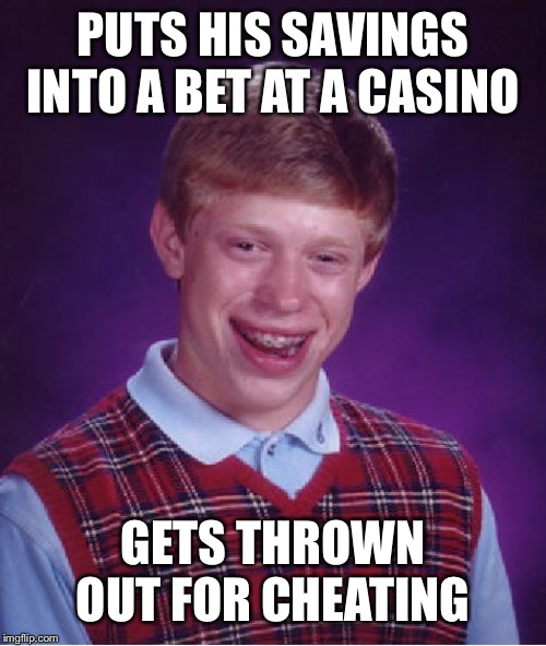 Bad Luck Brian Meme | PUTS HIS SAVINGS INTO A BET AT A CASINO GETS THROWN OUT FOR CHEATING | image tagged in memes,bad luck brian | made w/ Imgflip meme maker