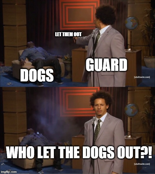 Who Let The Dogs Out |  LET THEM OUT; GUARD; DOGS; WHO LET THE DOGS OUT?! | image tagged in memes,who killed hannibal,dogs,guard,funny,music video | made w/ Imgflip meme maker