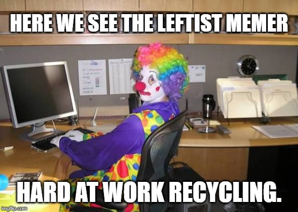 clown computer | HERE WE SEE THE LEFTIST MEMER HARD AT WORK RECYCLING. | image tagged in clown computer | made w/ Imgflip meme maker