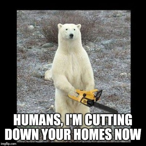 Chainsaw Bear Meme | HUMANS, I'M CUTTING DOWN YOUR HOMES NOW | image tagged in memes,chainsaw bear | made w/ Imgflip meme maker