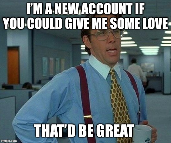 I'm not asking for a lot thanks <3 | I'M A NEW ACCOUNT IF YOU COULD GIVE ME SOME LOVE THAT'D BE GREAT | image tagged in memes,that would be great,support,hey,look at me,lol so funny | made w/ Imgflip meme maker