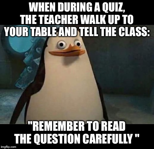 "You know whats going up.. | WHEN DURING A QUIZ, THE TEACHER WALK UP TO YOUR TABLE AND TELL THE CLASS: ""REMEMBER TO READ THE QUESTION CAREFULLY "" 