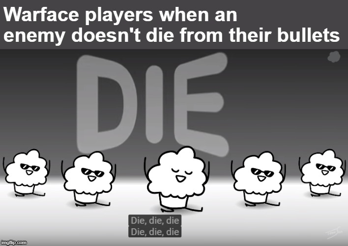 Die, die, die |  Warface players when an enemy doesn't die from their bullets | image tagged in pc gaming,online gaming,gaming,fps,muffin,memes | made w/ Imgflip meme maker