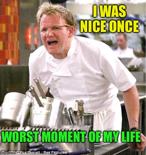 Chef Gordon Ramsay Meme | I WAS NICE ONCE WORST MOMENT OF MY LIFE | image tagged in memes,chef gordon ramsay | made w/ Imgflip meme maker