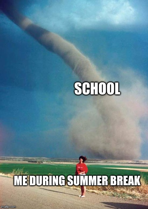 Its chaos time! | ME DURING SUMMER BREAK SCHOOL | image tagged in tornado | made w/ Imgflip meme maker