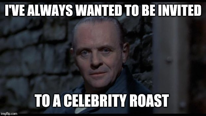 hannibal lecter silence of the lambs | I'VE ALWAYS WANTED TO BE INVITED TO A CELEBRITY ROAST | image tagged in hannibal lecter silence of the lambs,funny,funny memes | made w/ Imgflip meme maker