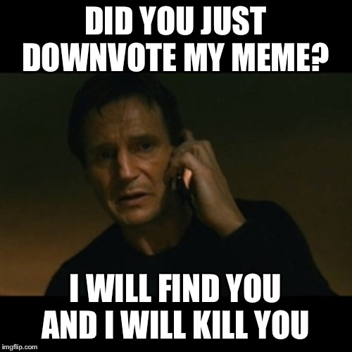 That's why don't downvote | DID YOU JUST DOWNVOTE MY MEME? I WILL FIND YOU AND I WILL KILL YOU | image tagged in memes,liam neeson taken | made w/ Imgflip meme maker