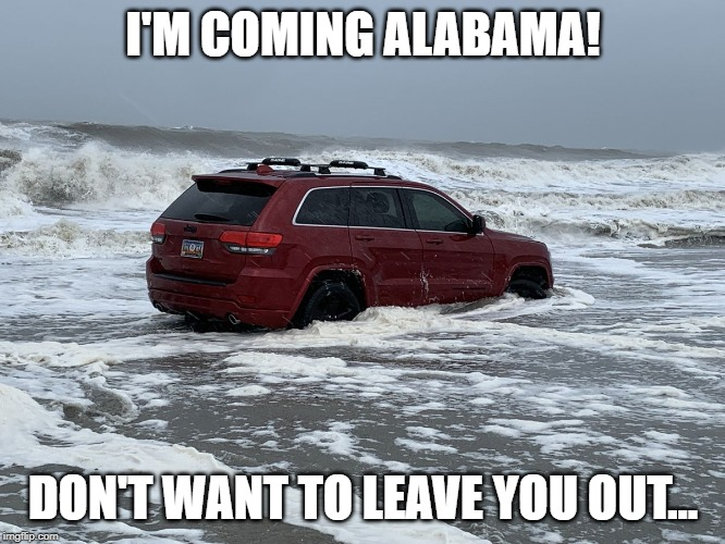 Red Jeep Ocean |  I'M COMING ALABAMA! DON'T WANT TO LEAVE YOU OUT... | image tagged in red jeep ocean,hurricane dorian,funny memes,too funny | made w/ Imgflip meme maker