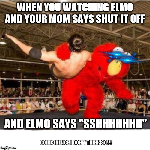 "Elmo wrestling | WHEN YOU WATCHING ELMO AND YOUR MOM SAYS SHUT IT OFF AND ELMO SAYS ""SSHHHHHHH"" COINCIDENCE I DON'T THINK SO!!! 