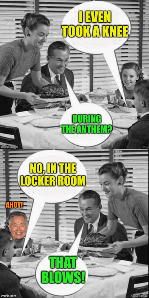 Vintage Family Dinner Extended | I EVEN TOOK A KNEE DURING THE ANTHEM? NO, IN THE LOCKER ROOM THAT BLOWS! AHOY! | image tagged in vintage family dinner extended | made w/ Imgflip meme maker