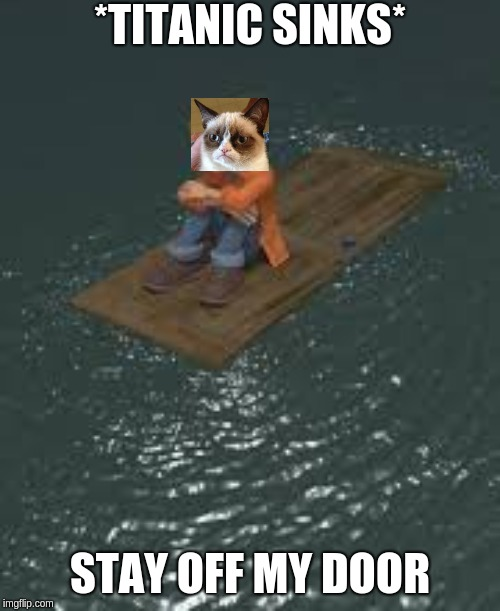*TITANIC SINKS* STAY OFF MY DOOR | image tagged in off my door | made w/ Imgflip meme maker