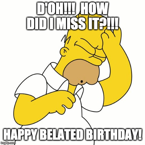 D'OH!!!  HOW DID I MISS IT?!!! HAPPY BELATED BIRTHDAY! | image tagged in homer d'oh | made w/ Imgflip meme maker