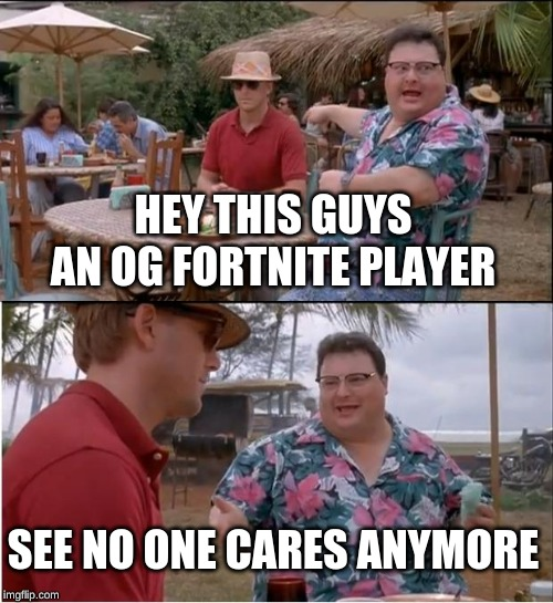 See Nobody Cares Meme | HEY THIS GUYS AN OG FORTNITE PLAYER SEE NO ONE CARES ANYMORE | image tagged in memes,see nobody cares | made w/ Imgflip meme maker